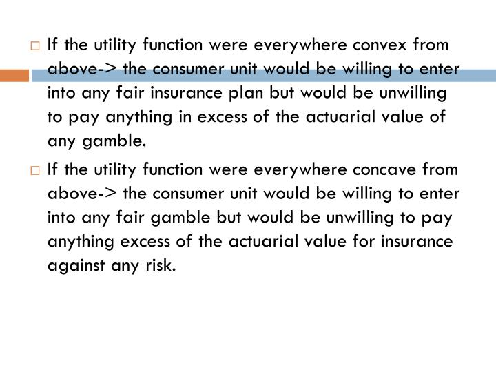 If the utility function were everywhere convex from above-> the consumer unit would be willing to enter into any fair insurance plan but would be unwilling to pay anything in excess of the actuarial value of any gamble.