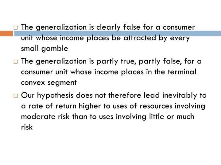 The generalization is clearly false for a consumer unit whose income places be attracted by every small gamble