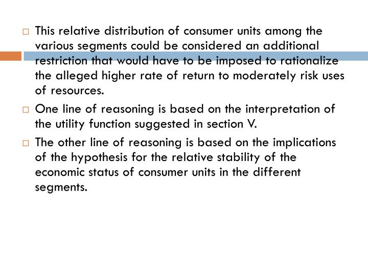 This relative distribution of consumer units among the various segments could be considered an additional restriction that would have to be imposed to rationalize the alleged higher rate of return to moderately risk uses of resources.