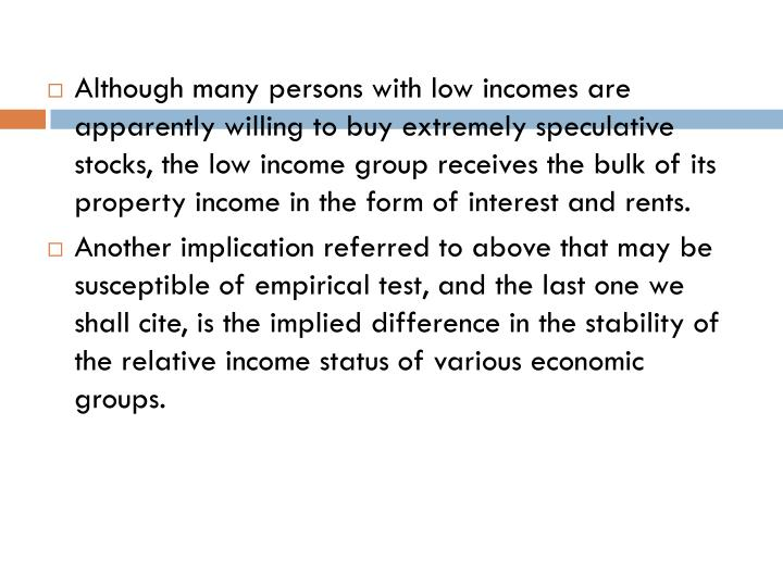 Although many persons with low incomes are apparently willing to buy extremely speculative stocks, the low income group receives the bulk of its property income in the form of interest and rents.