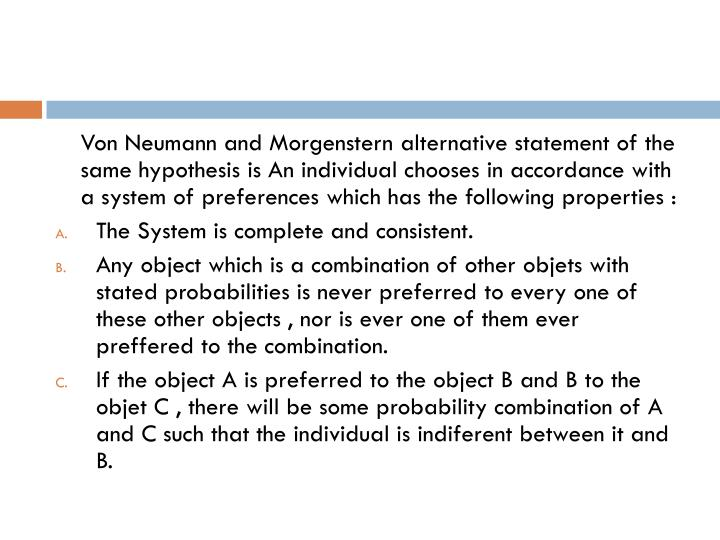 Von Neumann and Morgenstern alternative statement of the same hypothesis is An individual chooses in accordance with a system of preferences which has the following properties :