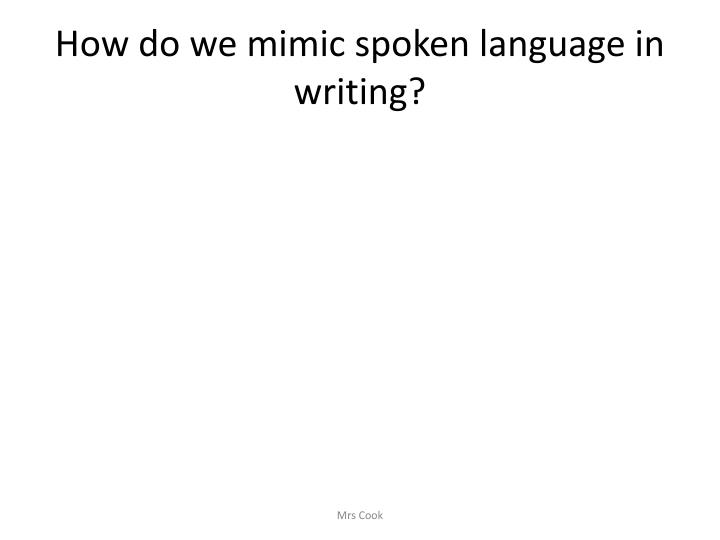 How do we mimic spoken language in writing?
