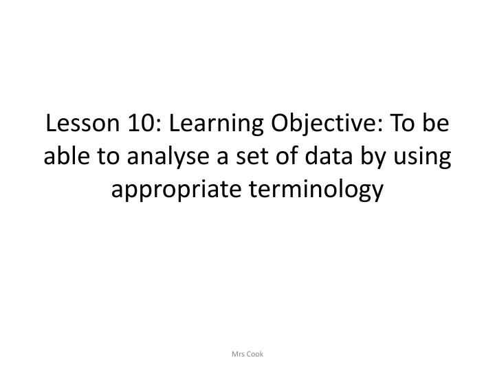Lesson 10: Learning Objective: To be able to analyse a set of data by using appropriate terminology