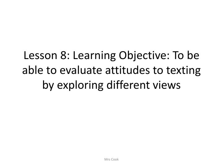 Lesson 8: Learning Objective: To be able to evaluate attitudes to texting by exploring different views