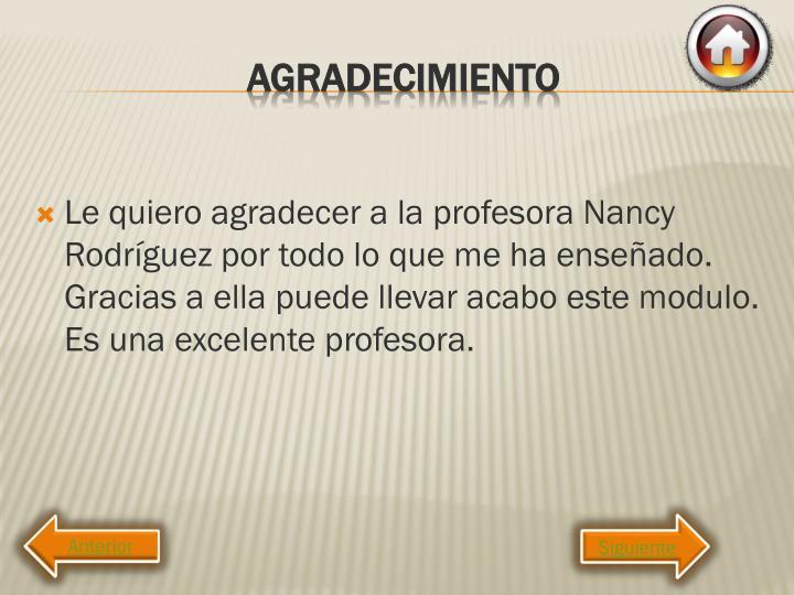 Le quiero agradecer a la profesora Nancy Rodríguez por todo lo que me ha enseñado. Gracias a ella puede llevar acabo este modulo. Es una excelente profesora.