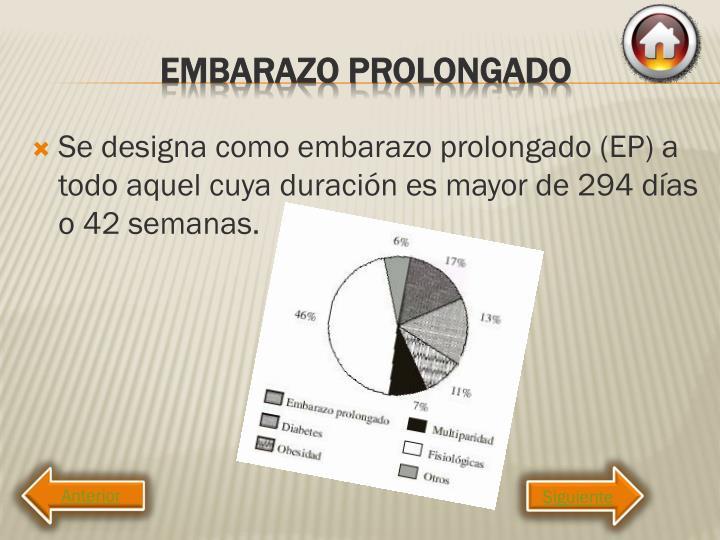 Se designa como embarazo prolongado (EP) a todo aquel cuya duración es mayor de 294 días o 42 semanas.