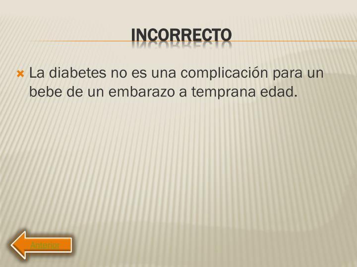 La diabetes no es una complicación para un bebe de un embarazo a temprana edad.