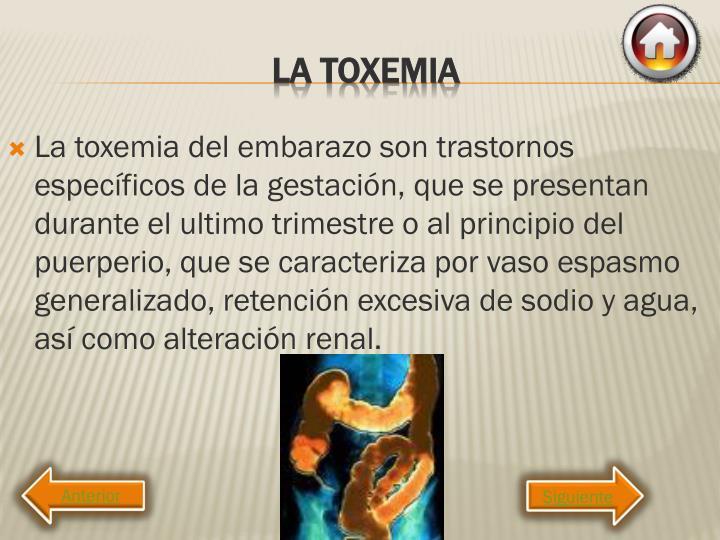 La toxemia del embarazo son trastornos específicos de la gestación, que se presentan durante el ultimo trimestre o al principio del puerperio, que se caracteriza por vaso espasmo generalizado, retención excesiva de sodio y agua, así como alteración renal.