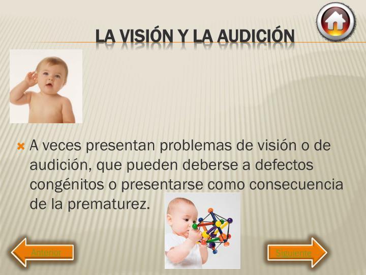 A veces presentan problemas de visión o de audición, que pueden deberse a defectos congénitos o presentarse como consecuencia de la prematurez.