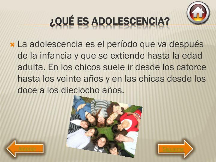 La adolescencia es el período que va después de la infancia y que se extiende hasta la edad adulta. En los chicos suele ir desde los catorce hasta los veinte años y en las chicas desde los doce a los dieciocho años.