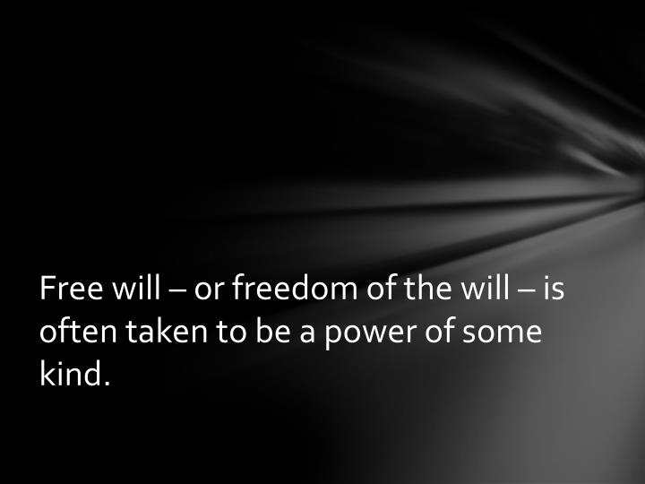 Free will or freedom of the will is often taken to be a power of some kind