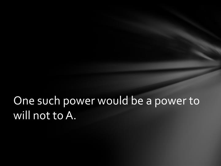 One such power would be a power to will not to A.