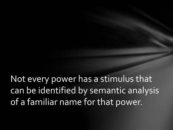 Not every power has a stimulus that can be identified by semantic analysis of a familiar name for that power.