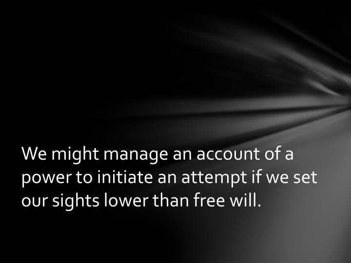 We might manage an account of a power to initiate an attempt if we set our sights lower than free will.