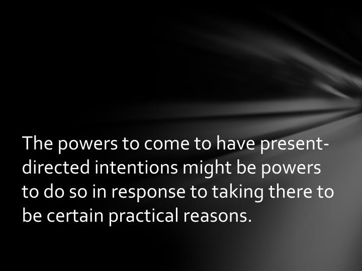 The powers to come to have present-directed intentions might be powers to do so in response to taking there to be certain practical reasons.