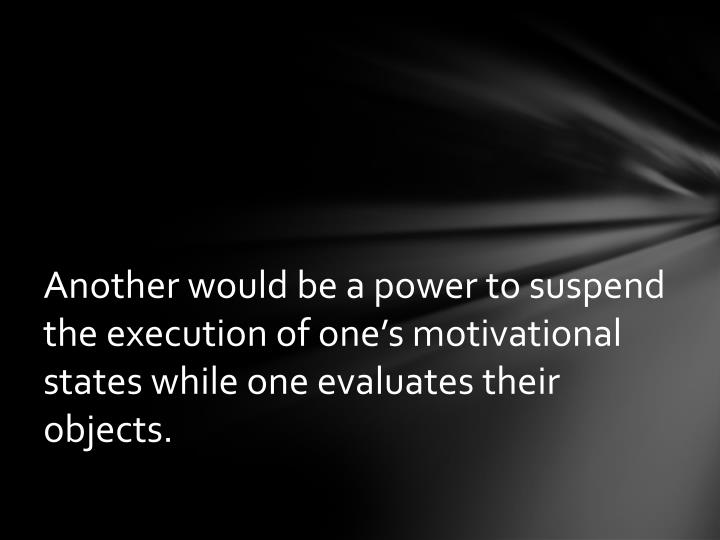 Another would be a power to suspend the execution of one's motivational states while one evaluates their objects.
