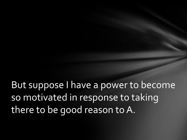 But suppose I have a power to become so motivated in response to taking there to be good reason to A.