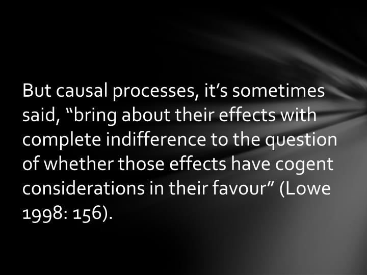 "But causal processes, it's sometimes said, ""bring about their effects with complete indifference to the question of whether those effects have cogent considerations in their favour"" (Lowe 1998: 156)."