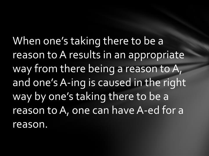 When one's taking there to be a reason to A results in an appropriate way from there being a reason to A, and one's A-ing is caused in the right way by one's taking there to be a reason to A, one can have A-ed for a reason.