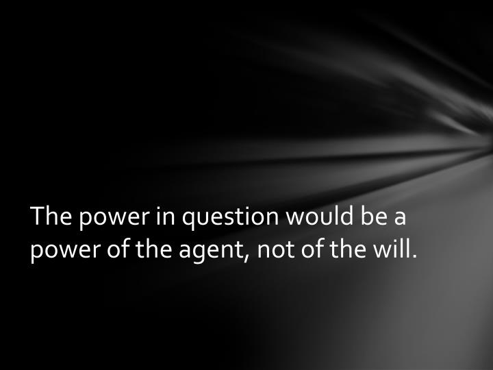 The power in question would be a power of the agent not of the will