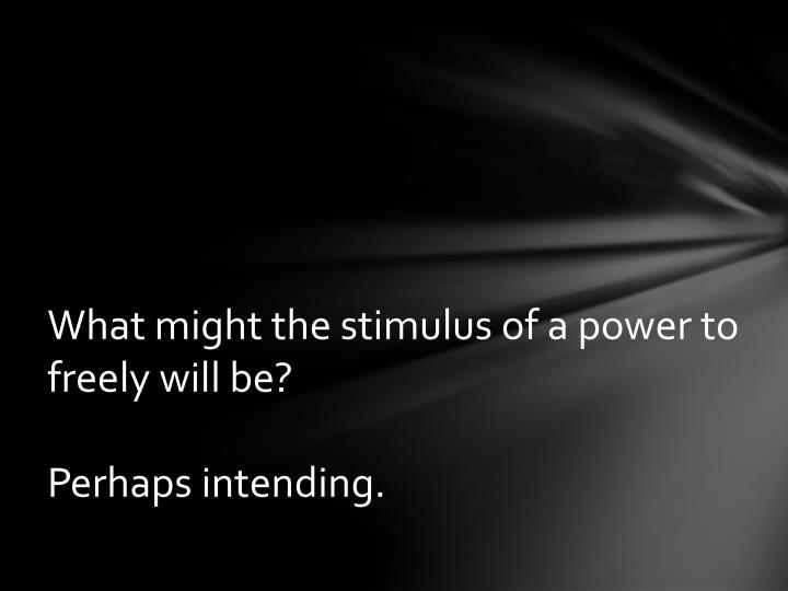 What might the stimulus of a power to freely will be?