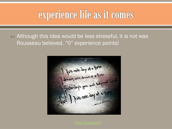 experience life as it comes