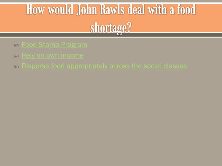 How would John Rawls deal with a food shortage?