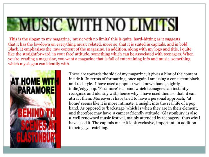 This is the slogan to my magazine, 'music with no limits' this is quite  hard-hitting as it suggests