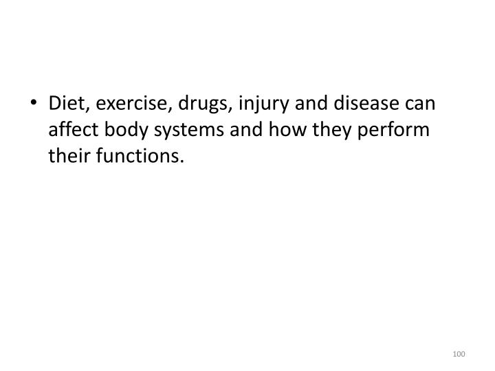 Diet, exercise, drugs, injury and disease can affect body systems and how they perform their functions.