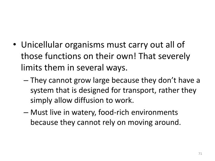Unicellular organisms must carry out all of those functions on their own! That severely limits them in several ways.