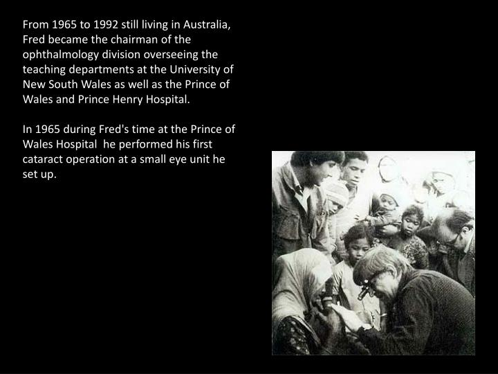 From 1965 to 1992 still living in Australia, Fred became the chairman of the ophthalmology division overseeing the teaching departments at the University of New South Wales as well as the Prince of Wales and Prince Henry Hospital.