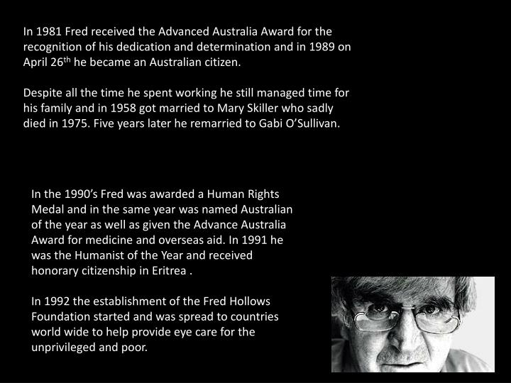 In 1981 Fred received the Advanced Australia Award for the recognition of his dedication and determination and in 1989 on April 26