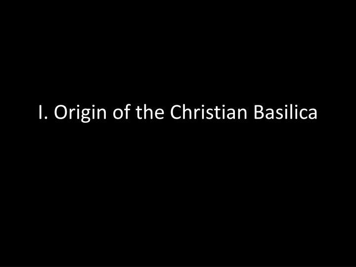 I. Origin of the Christian Basilica