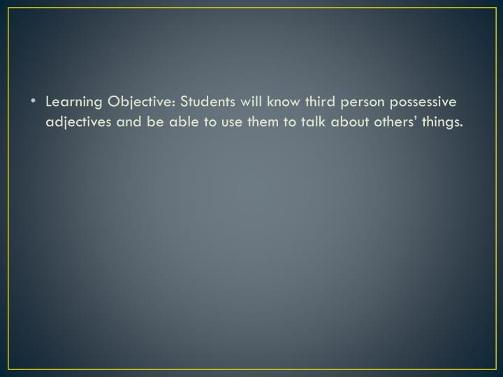 Learning Objective: Students will know third person possessive adjectives and be able to use them to talk about others' things.