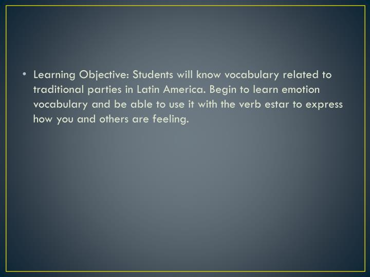 Learning Objective: Students will know vocabulary related to traditional parties in Latin America. Begin to learn emotion vocabulary and be able to use it with the verb