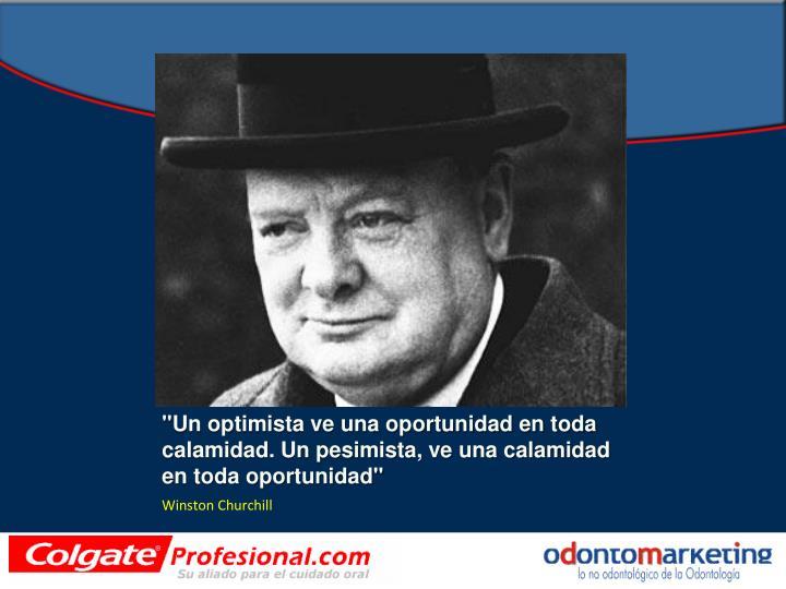 """""""Un optimista ve una oportunidad en toda calamidad. Un pesimista, ve una calamidad en toda oportunidad"""""""