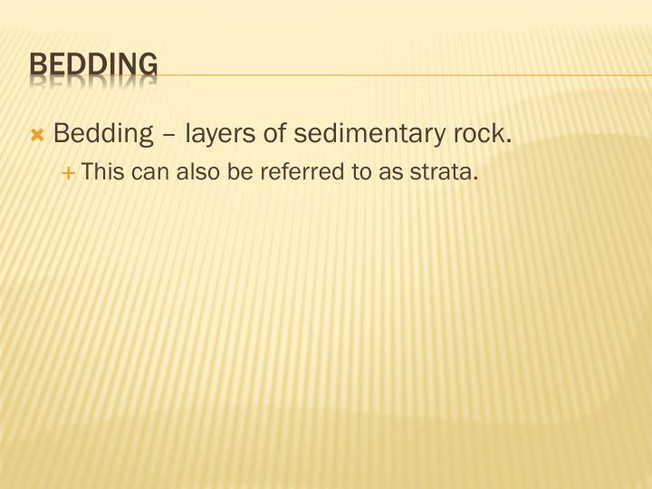 Bedding – layers of sedimentary rock.