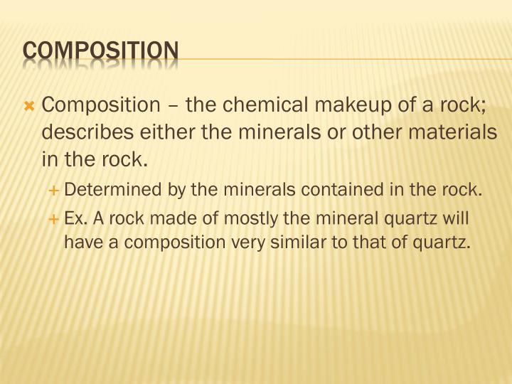 Composition – the chemical makeup of a rock; describes either the minerals or other materials in the rock.