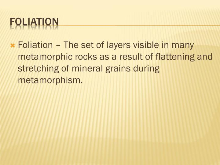 Foliation – The set of layers visible in many metamorphic rocks as a result of flattening and stretching of mineral grains during metamorphism.