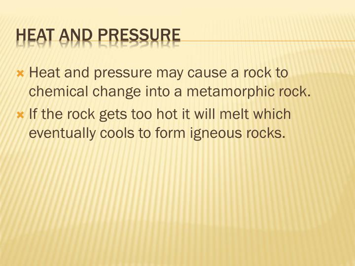 Heat and pressure may cause a rock to chemical change into a metamorphic rock.