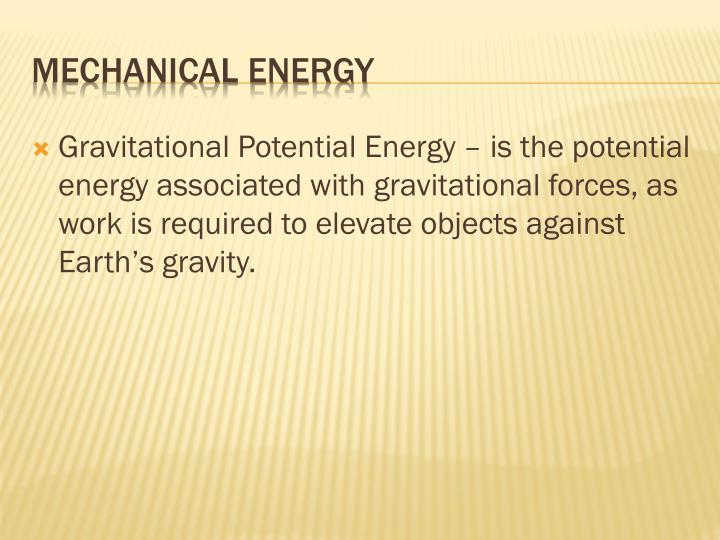 Gravitational Potential Energy – is the potential energy associated with gravitational forces, as work is required to elevate objects against Earth's gravity.