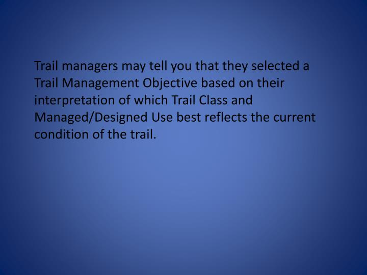 Trail managers may tell you that they selected a Trail Management Objective based on their interpretation of which Trail Class and Managed/Designed Use best reflects the current condition of the trail.