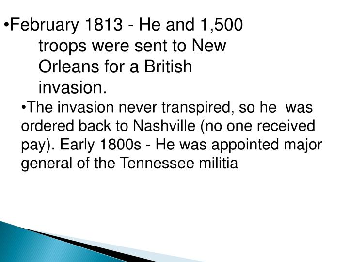 February 1813 - He and 1,500        troops were sent to New     Orleans for a British invasion.