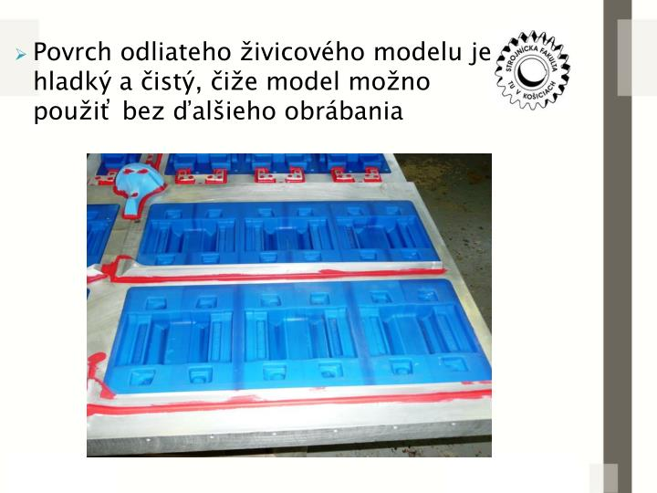 Povrch odliateho živicového modelu je hladký a čistý, čiže model možno použiť bez ďalšieho obrábania