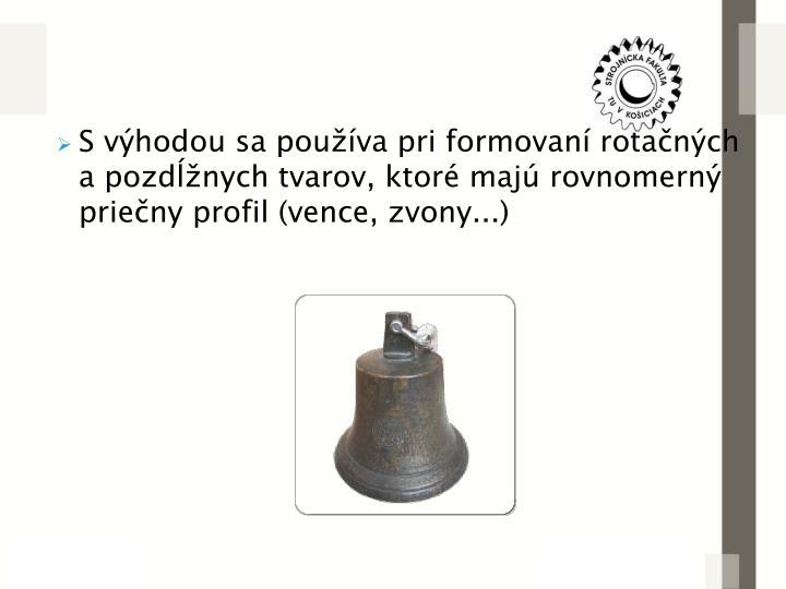 S výhodou sa používa pri formovaní rotačných a pozdĺžnych tvarov, ktoré majú rovnomerný priečny profil (vence, zvony...)