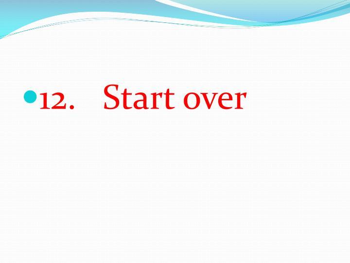 12.   Start over