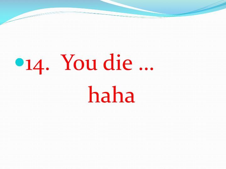 14.  You die …