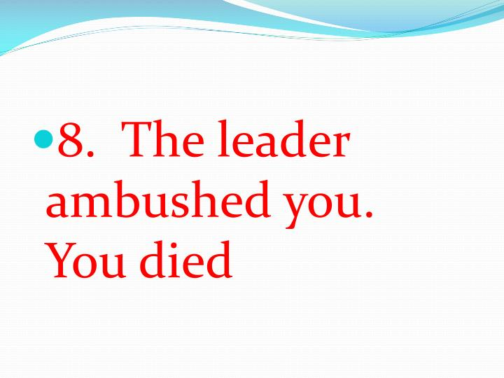 8.  The leader ambushed you.  You died