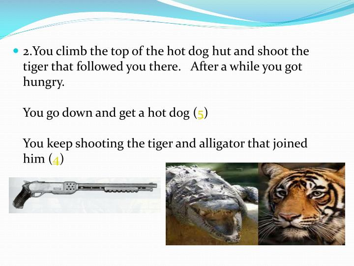 2.You climb the top of the hot dog hut and shoot the tiger that followed you there.   After a while ...