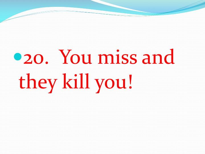 20.  You miss and they kill you!